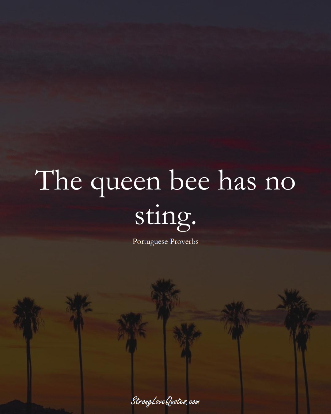 The queen bee has no sting. (Portuguese Sayings);  #EuropeanSayings