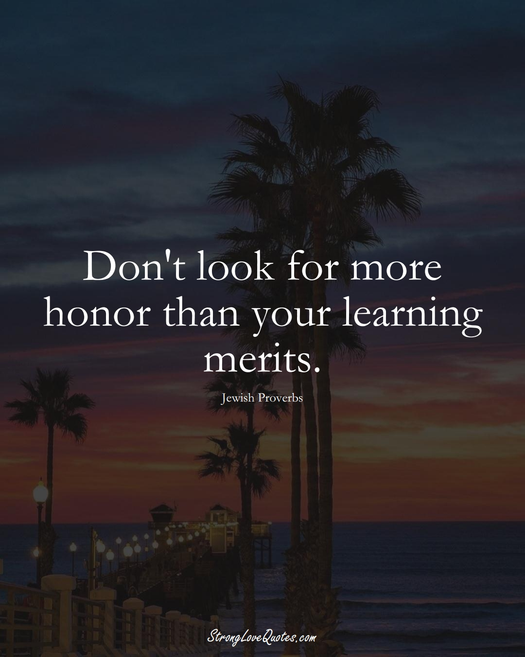 Don't look for more honor than your learning merits. (Jewish Sayings);  #aVarietyofCulturesSayings