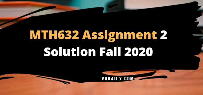 MTH632 Assignment No 2 Solution Fall 2020