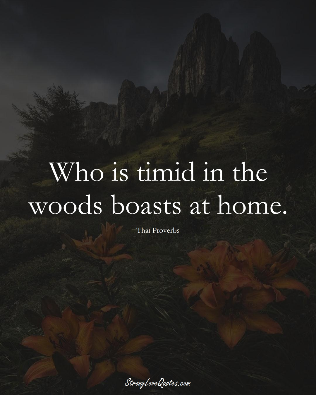 Who is timid in the woods boasts at home. (Thai Sayings);  #AsianSayings