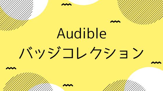 Audible(オーディブル)のバッジコレクションはどうすればもらえる?入手条件とバッジのモチーフまとめ。