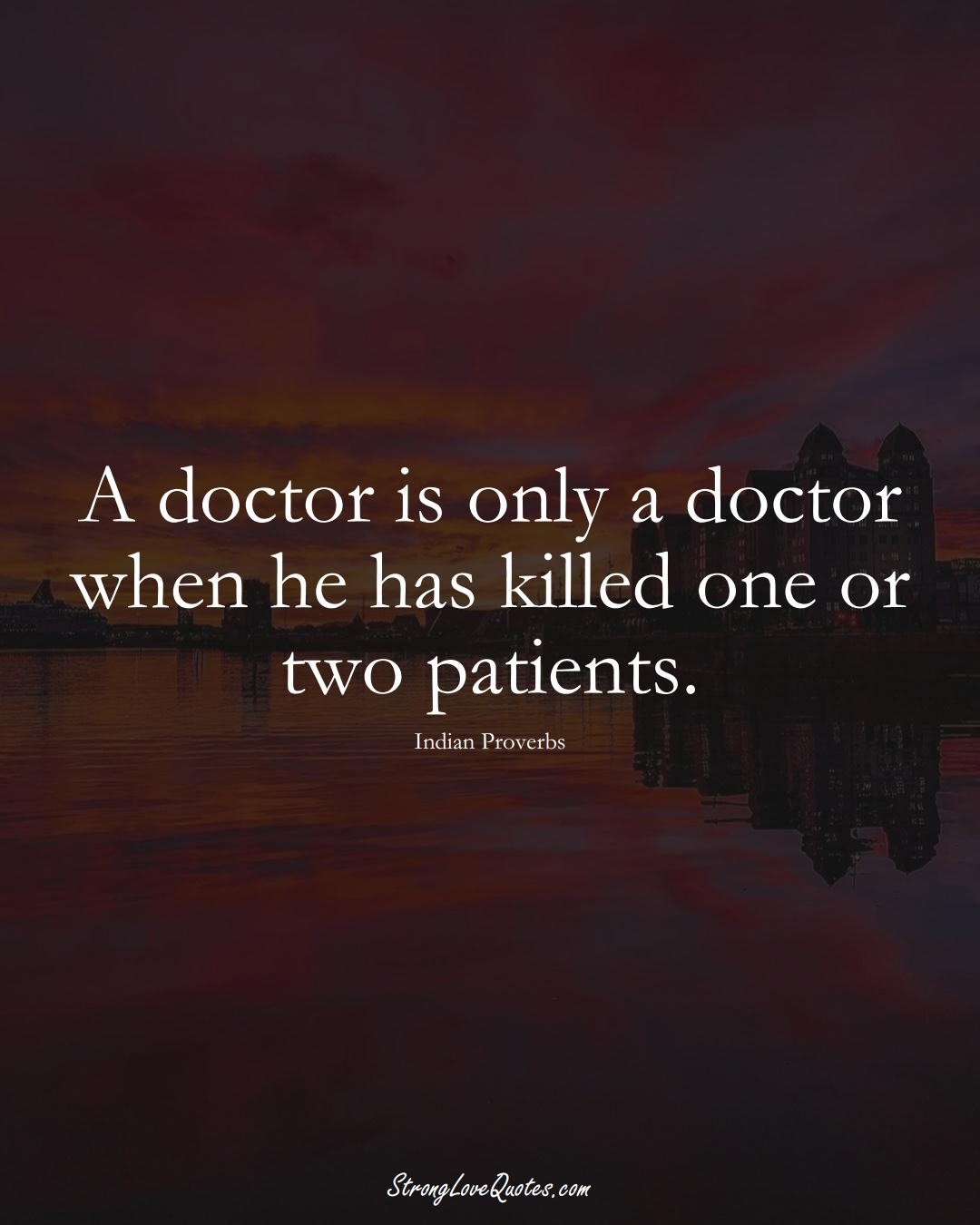 A doctor is only a doctor when he has killed one or two patients. (Indian Sayings);  #AsianSayings