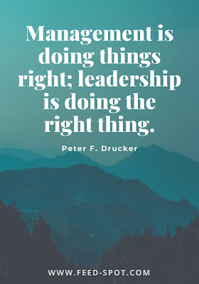 Management is doing things right; leadership is doing the right thing. __ Peter F. Drucker
