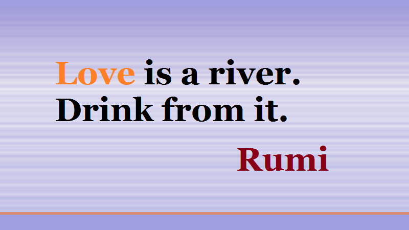 Short Love quotes by Rumi, Poetry on river - lover is a river drink from it