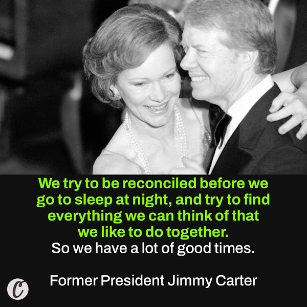 We try to be reconciled before we go to sleep at night, and try to find everything we can think of that we like to do together. So we have a lot of good times. — Former President Jimmy Carter