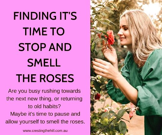 Are you busy rushing towards the next new thing, or returning to old habits? Maybe it's time to pause and allow yourself to smell the roses.