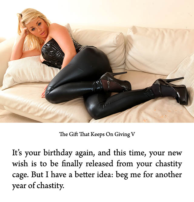 It's your birthday again, and this time, your new wish is to be finally released from your chastity cage. But I have a better idea: beg me for another year of chastity.