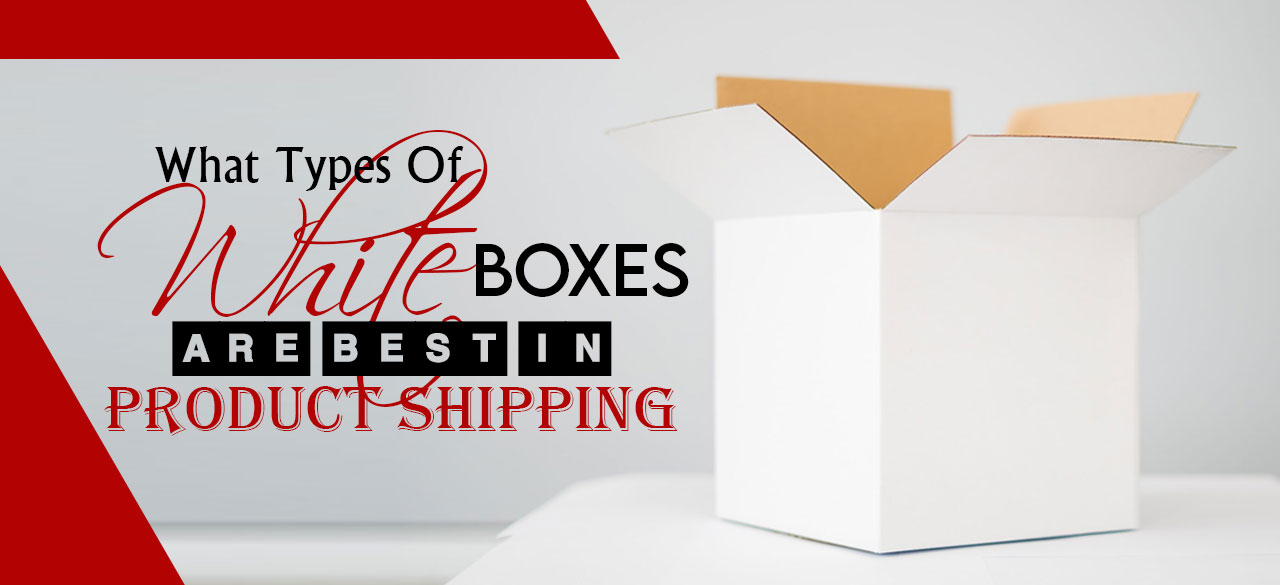 What Types of White Boxes are Best in Product Shipping?