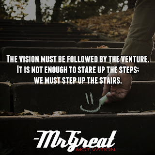 The vision must be followed by the venture. It is not enough to stare up the steps; we must step up the stairs.  -Vance Havner