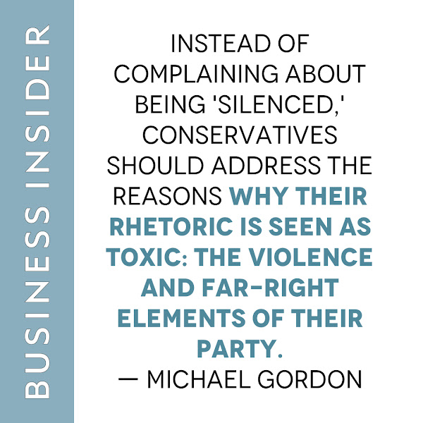 Instead of complaining about being 'silenced,'  conservatives should address the reasons why their rhetoric is seen as toxic: the violence and far-right elements of their party. — Michael Gordon, Business Insider Opinion Columnist