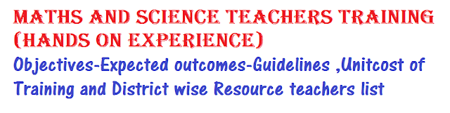 Maths and Science teachers training (Hands on Experience)-Objectives-Expected outcomes-Guidelines ,Unitcost of Training and District wise Resource teachers list