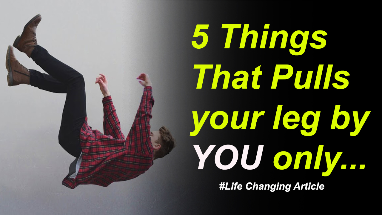 5 Things That Pulls your leg by you only - Motivational - Life Changing Article