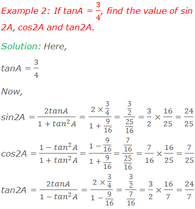 Example 2: If tanA = 3/4, find the value of sin2A, cos2A and tan2A. Solution: Here, tanA = 3/4 Now, sin2A = 2tanA/(1 + 〖tan〗^2 A) = (2 × 3/4)/(1 + 9/16)  = (3/2)/(25/16) = 3/2 × 16/25 = 24/25 cos2A = (1 - 〖tan〗^2 A)/(1 + 〖tan〗^2 A) = (1 - 9/16)/(1 + 9/16)  = (7/16)/(25/16) = 7/16 × 16/25 = 7/25 tan2A = 2tanA/(1 - 〖tan〗^2 A) = (2 × 3/4)/(1 - 9/16) = (3/2)/(7/16) = 3/2 × 16/7 = 24/7