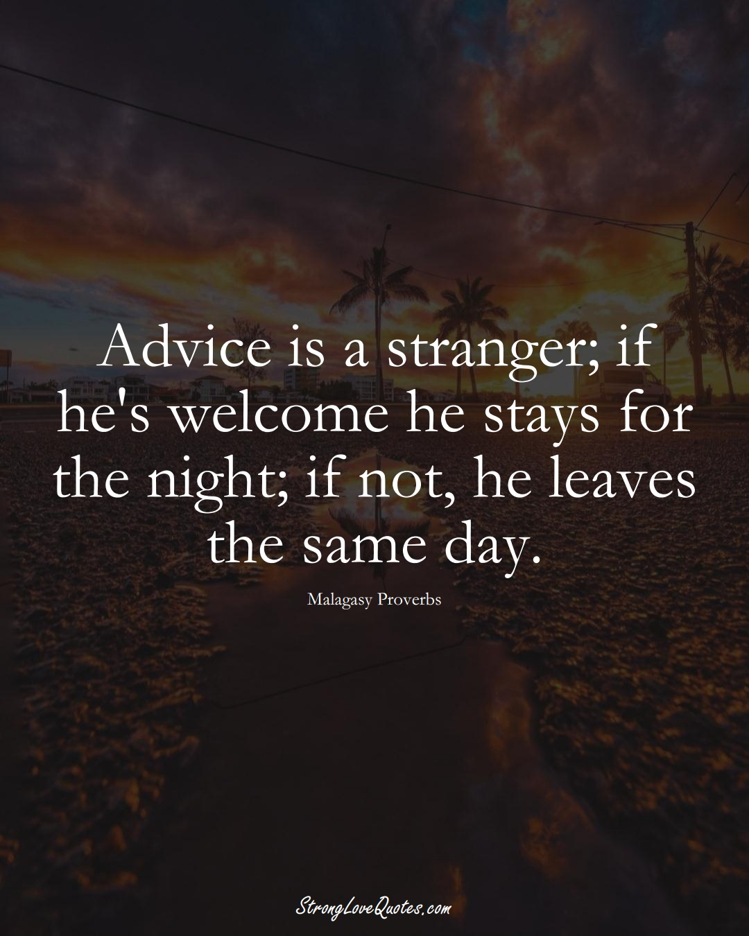 Advice is a stranger; if he's welcome he stays for the night; if not, he leaves the same day. (Malagasy Sayings);  #AfricanSayings