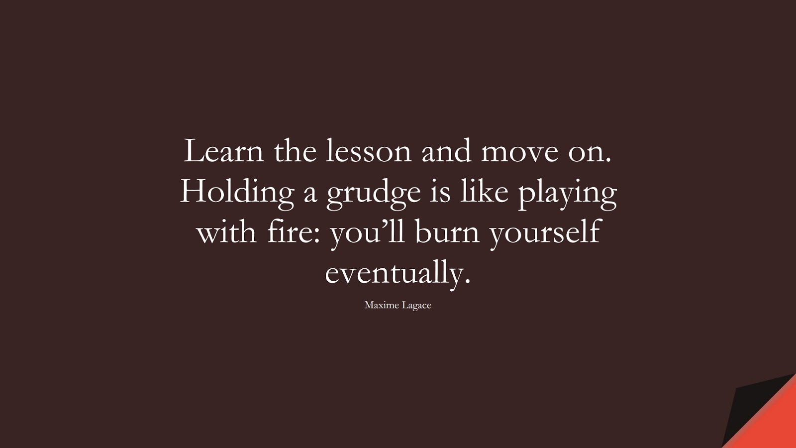 Learn the lesson and move on. Holding a grudge is like playing with fire: you'll burn yourself eventually. (Maxime Lagace);  #LoveQuotes
