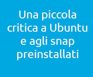Una piccola critica a Ubuntu e agli snap preinstallati