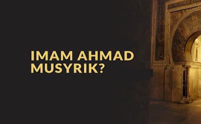 Apakah Imam Ahmad Musyrik?