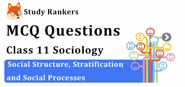 MCQ Questions for Class 11 Sociology: Ch 6 Social Structure, Stratification and Social Processes