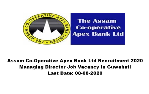 Assam Co-Operative Apex Bank Ltd Recruitment 2020 : Managing Director Job Vacancy In Guwahati. Last Date: 08-08-2020