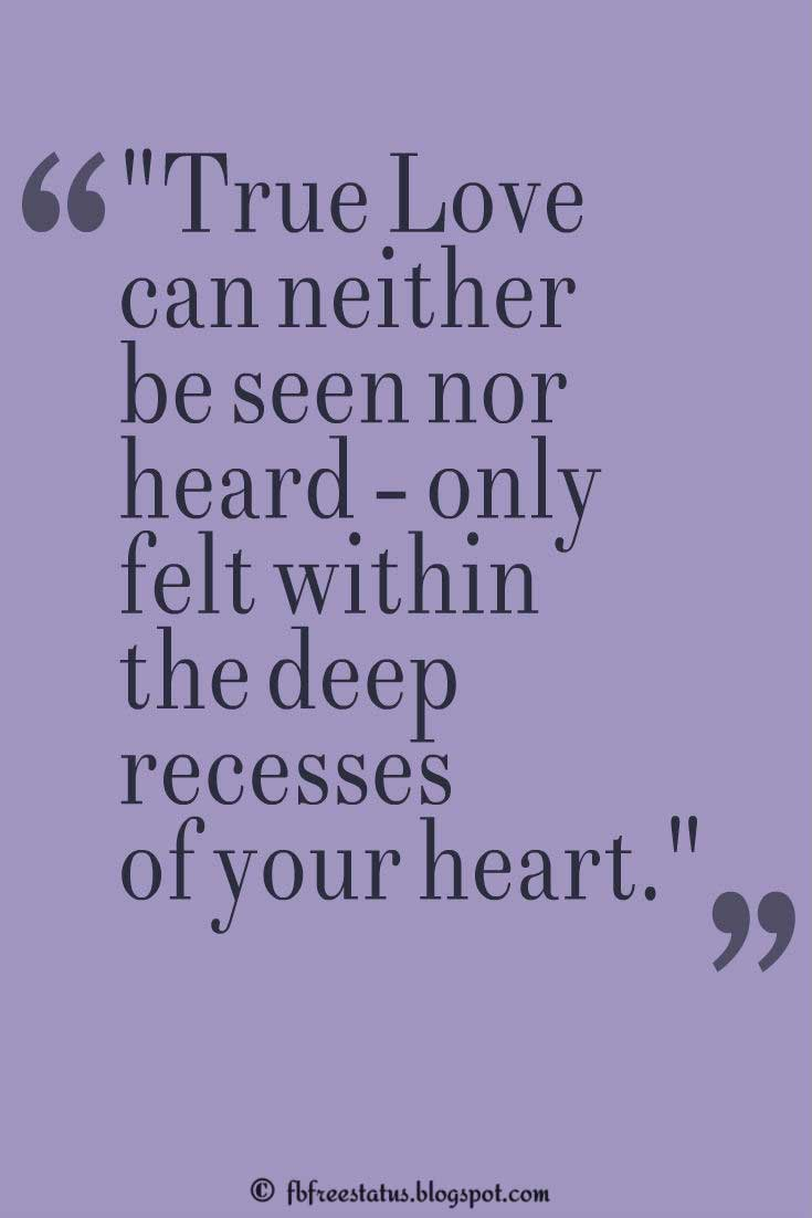 "Inspiring Love Quote: ""True Love can neither be seen nor heard - only felt within the deep recesses of your heart."""