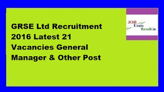 GRSE Ltd Recruitment 2016 Latest 21 Vacancies General Manager & Other Post