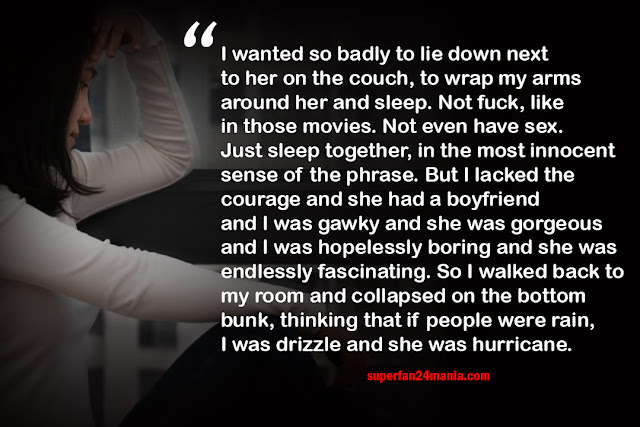 I wanted so badly to lie down next to her on the couch, to wrap my arms around her and sleep. Not fuck, like in those movies. Not even have sex. Just sleep together, in the most innocent sense of the phrase. But I lacked the courage and she had a boyfriend and I was gawky and she was gorgeous and I was hopelessly boring and she was endlessly fascinating. So I walked back to my room and collapsed on the bottom bunk, thinking that if people were rain, I was drizzle and she was hurricane.