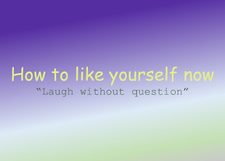 How to like yourself, laugh without question.
