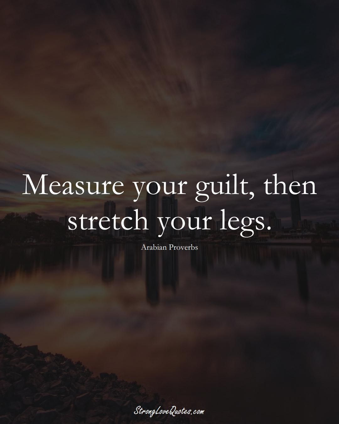 Measure your guilt, then stretch your legs. (Arabian Sayings);  #aVarietyofCulturesSayings