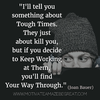 "71 Quotes About Life Being Hard But Getting Through It: ""I'll tell you something about tough times. They just about kill you, but if you decide to keep working at them, you'll find your way through."" - Joan Bauer"