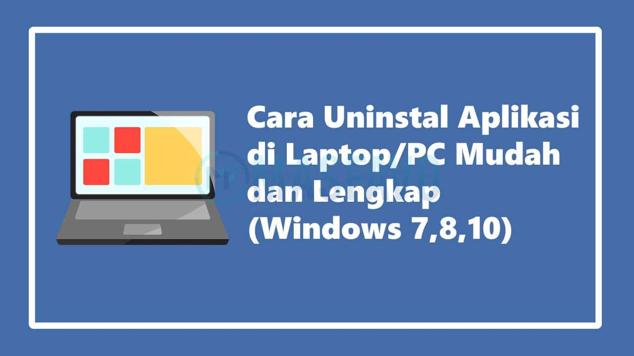 Cara Uninstall Aplikasi di Laptop/PC Mudah dan Lengkap (Windows 7,8, 10)