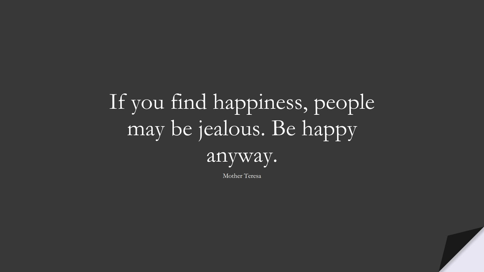 If you find happiness, people may be jealous. Be happy anyway. (Mother Teresa);  #HappinessQuotes