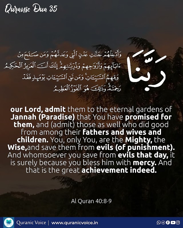 Robbana Dua 35   And, our Lord, admit them to the eternal gardens of Jannah (Paradise) that You have promised for them, and (admit) those as well who did good from among their fathers and wives and children. You, only You, are the Mighty, the Wise,and save them from evils (of punishment). And whomsoever you save from evils that day, it is surely because you bless him with mercy. And that is the great achievement indeed.   Surah Ghafir   Ayat 8 - 9
