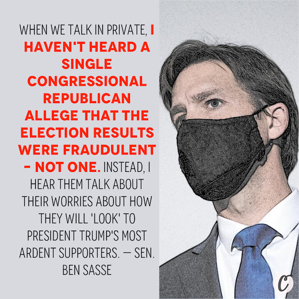 When we talk in private, I haven't heard a single Congressional Republican allege that the election results were fraudulent – not one. Instead, I hear them talk about their worries about how they will 'look' to President Trump's most ardent supporters. — Sen. Ben Sasse, a conservative Nebraska Republican