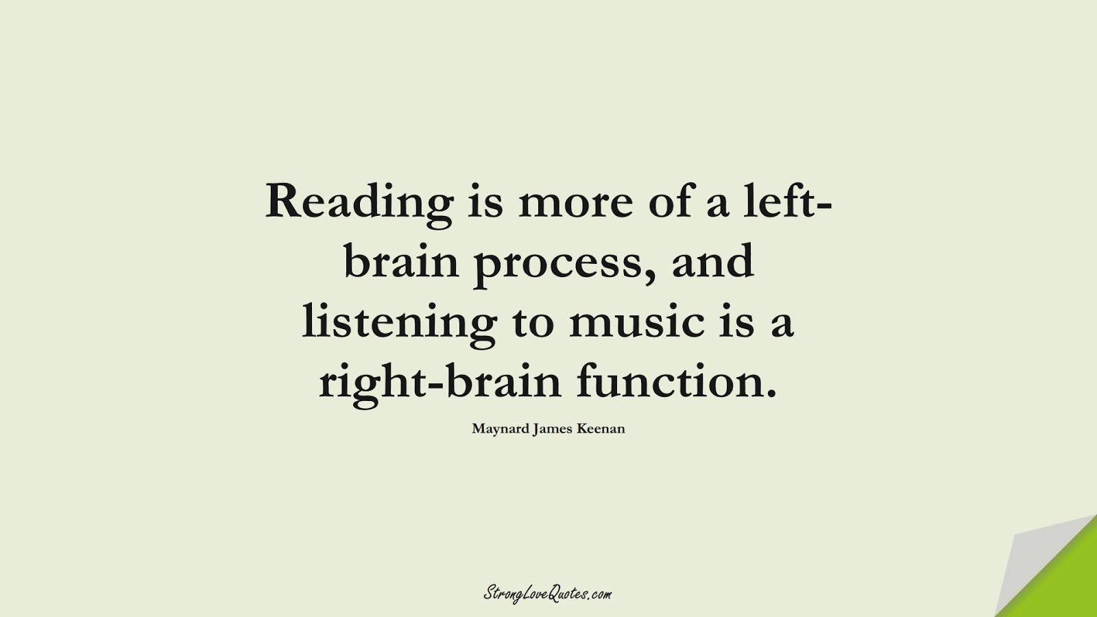 Reading is more of a left-brain process, and listening to music is a right-brain function. (Maynard James Keenan);  #EducationQuotes