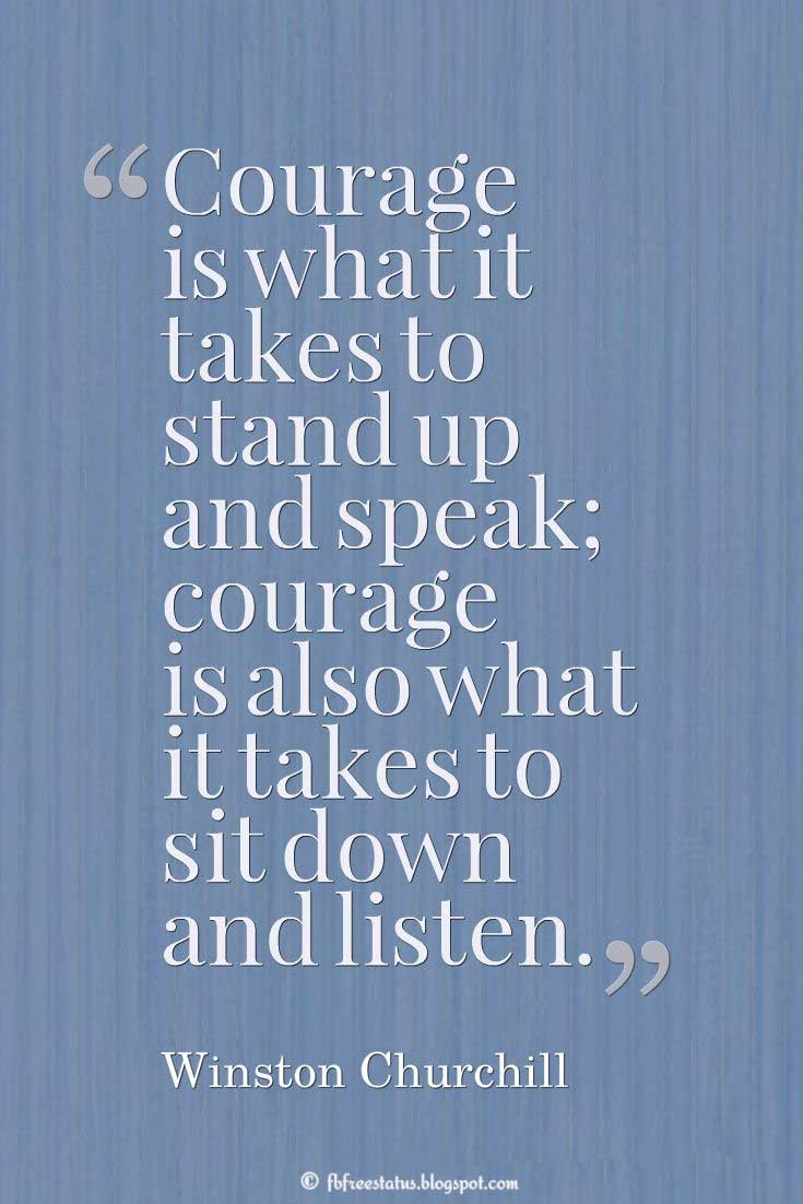 "Courage Quote; ""Courage is what it takes to stand up and speak; courage is also what it takes to sit down and listen."" ― Winston Churchill"