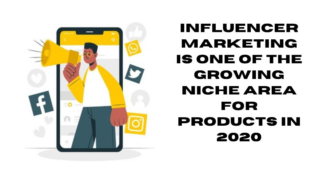 Influencer Marketing is one of the growing niche area for products in 2020