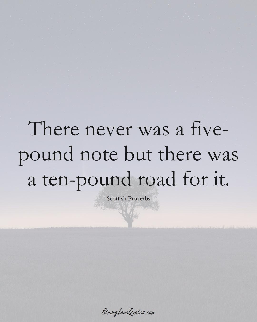 There never was a five-pound note but there was a ten-pound road for it. (Scottish Sayings);  #EuropeanSayings