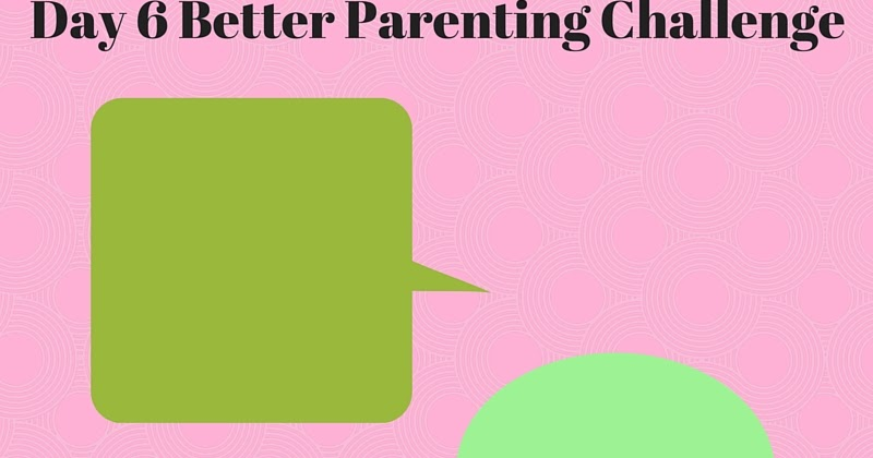 ILMA Education: Day 6 Better Parenting Challenge
