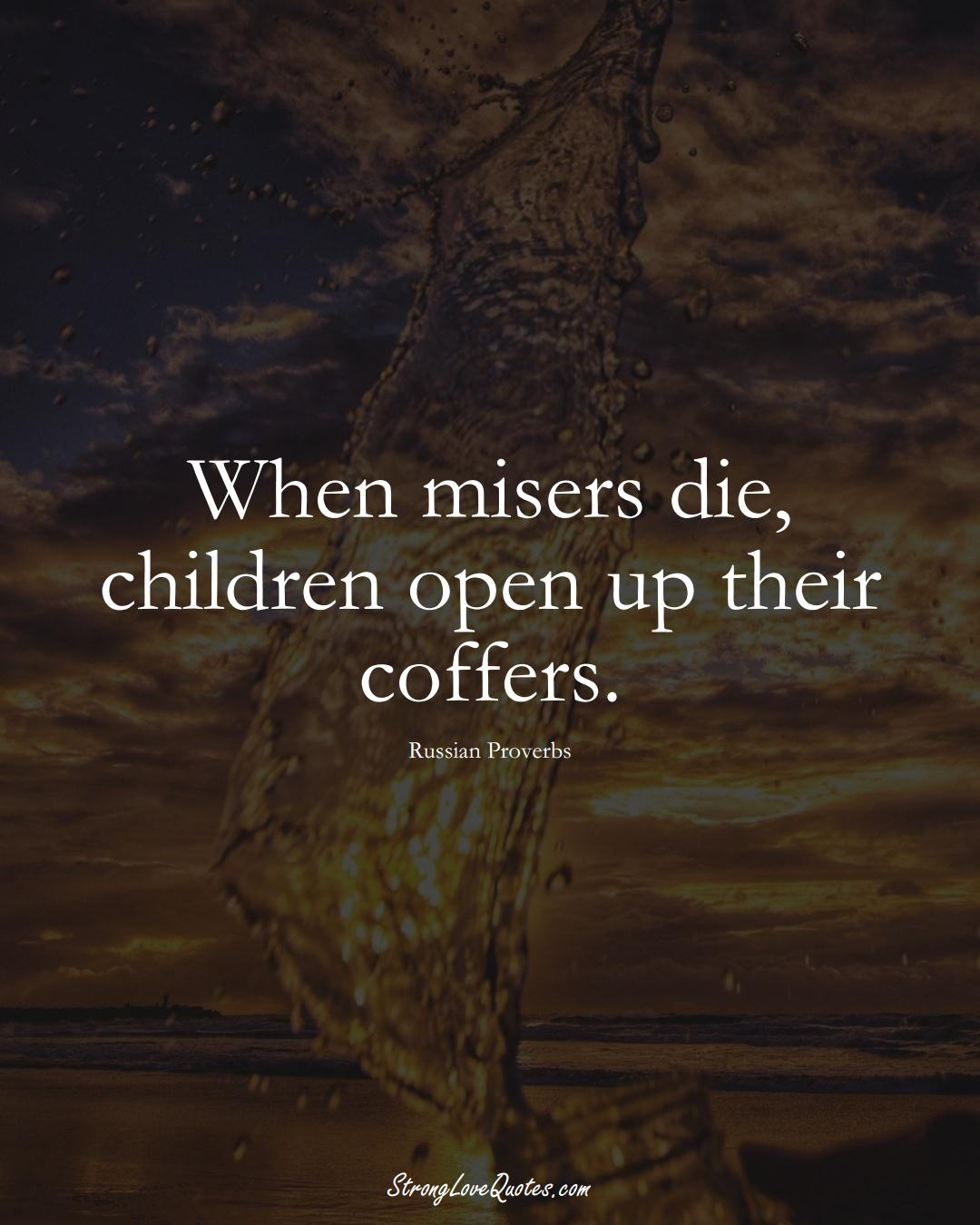 When misers die, children open up their coffers. (Russian Sayings);  #AsianSayings