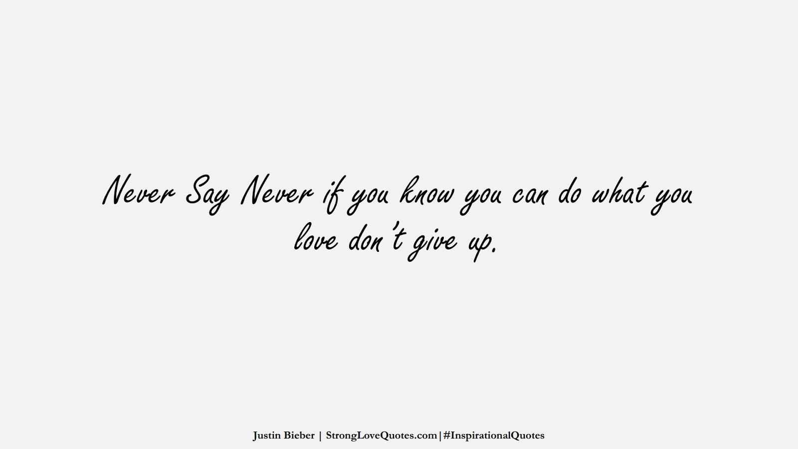 Never Say Never if you know you can do what you love don't give up. (Justin Bieber);  #InspirationalQuotes