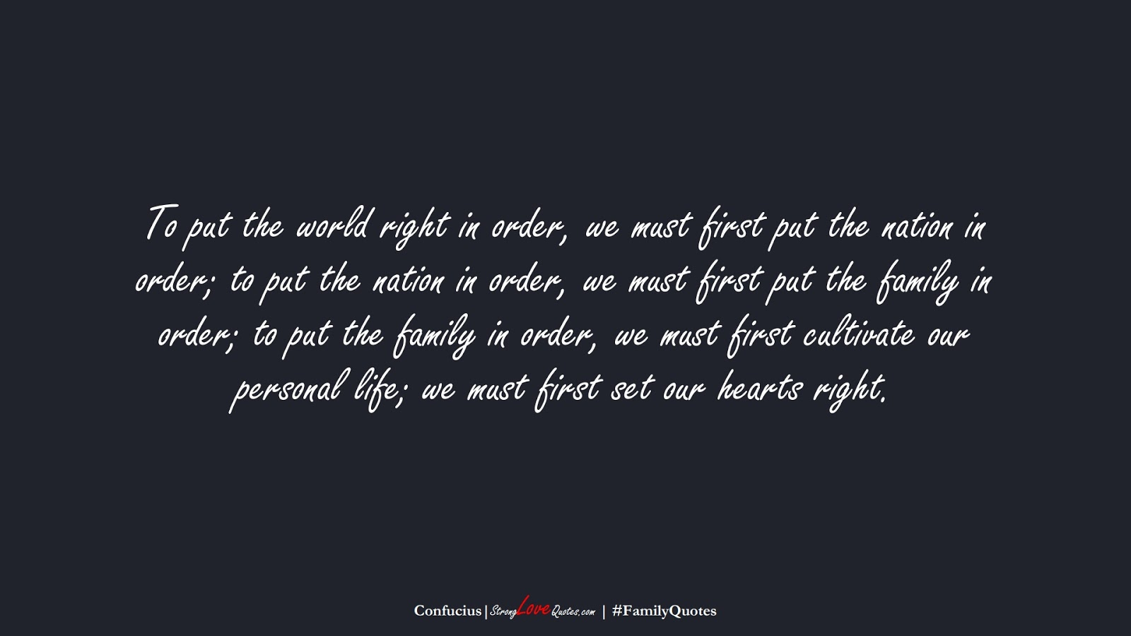 To put the world right in order, we must first put the nation in order; to put the nation in order, we must first put the family in order; to put the family in order, we must first cultivate our personal life; we must first set our hearts right. (Confucius);  #FamilyQuotes