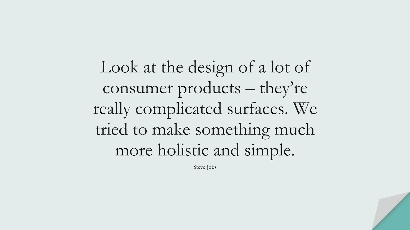 Look at the design of a lot of consumer products – they're really complicated surfaces. We tried to make something much more holistic and simple. (Steve Jobs);  #SteveJobsQuotes