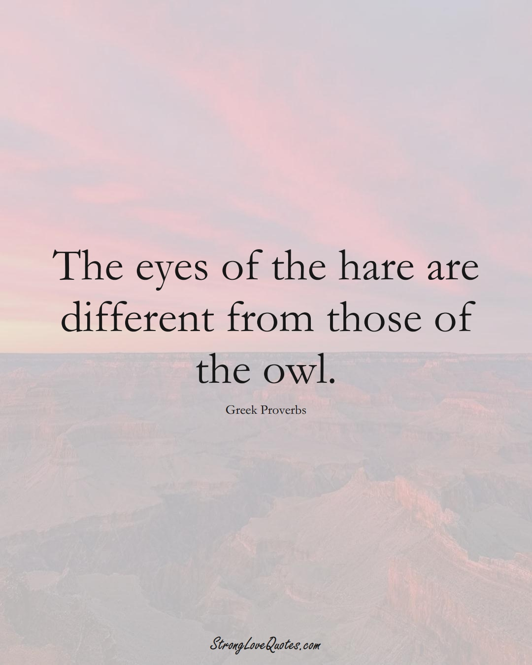 The eyes of the hare are different from those of the owl. (Greek Sayings);  #EuropeanSayings