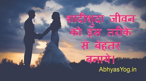 शादीशुदा जीवन को इस तरीके से बेहतर बनाये।