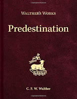 """Walther's Works: Predestination (CPH 2018): includes 1880 & 1881 Missouri Synod pastoral conferences on controversy on """"Election of Grace"""""""