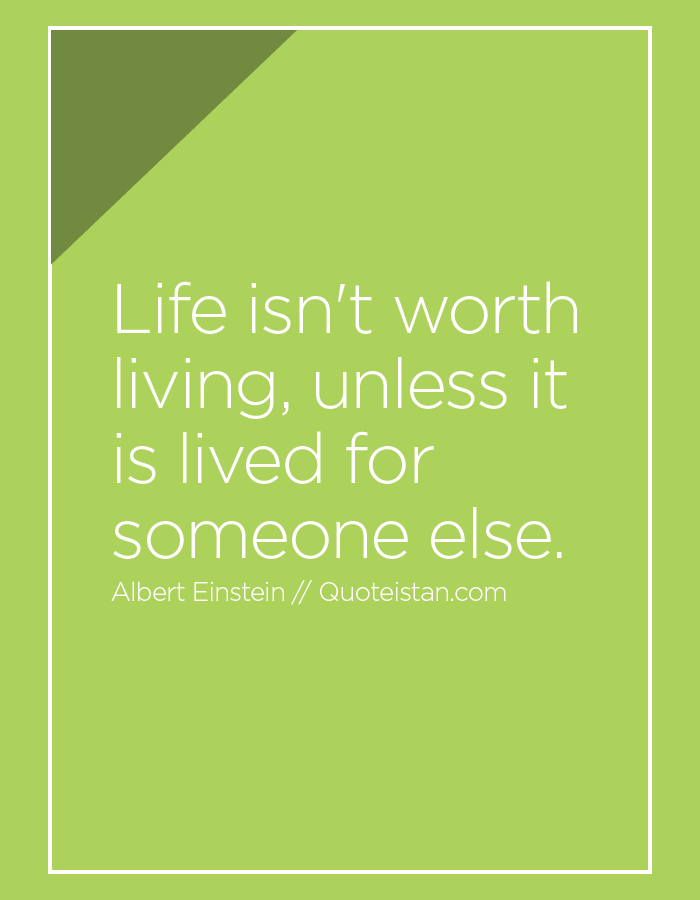Life isn't worth living, unless it is lived for someone else.