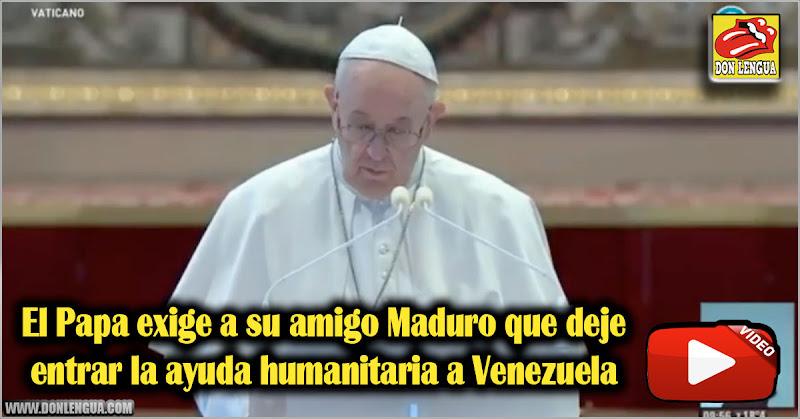 El Papa exige a su amigo Maduro que deje entrar la ayuda humanitaria a Venezuela