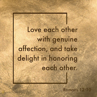 Love each other with genuine affection,[a] and take delight in honoring each other. Romans 12:10