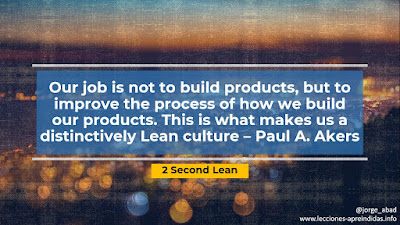 Our job is not to build products, but to improve the process of how we build our products. This is what makes us a distinctively Lean culture – Paul A. Akers