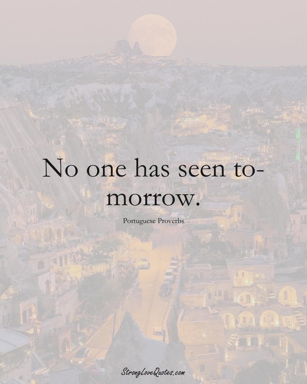 No one has seen to-morrow. (Portuguese Sayings);  #EuropeanSayings